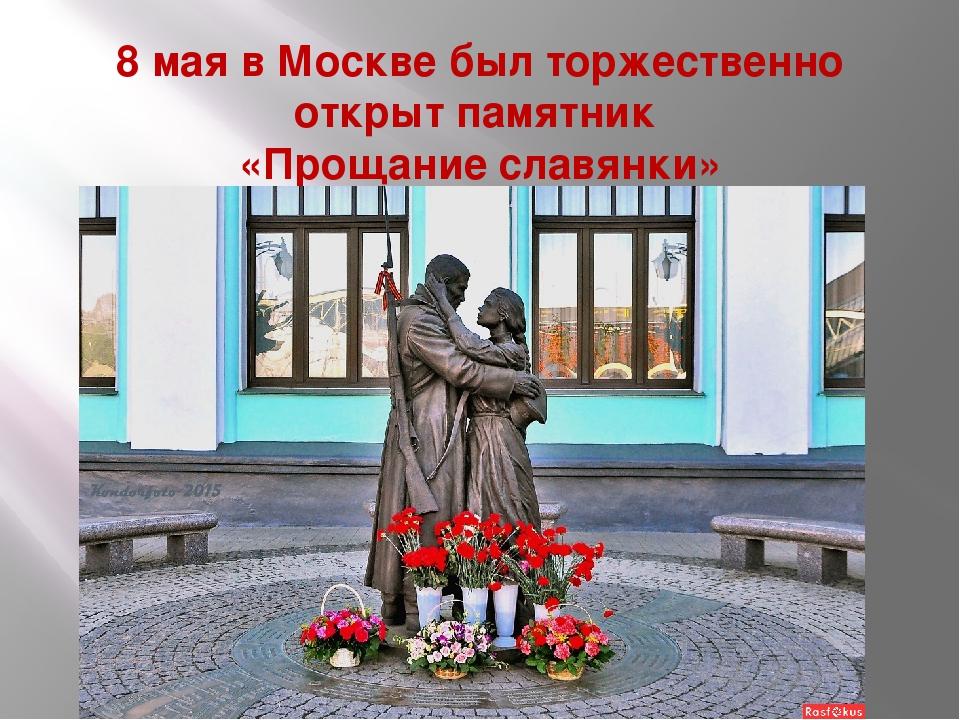 8 мая в Москве был торжественно открыт памятник «Прощание славянки»