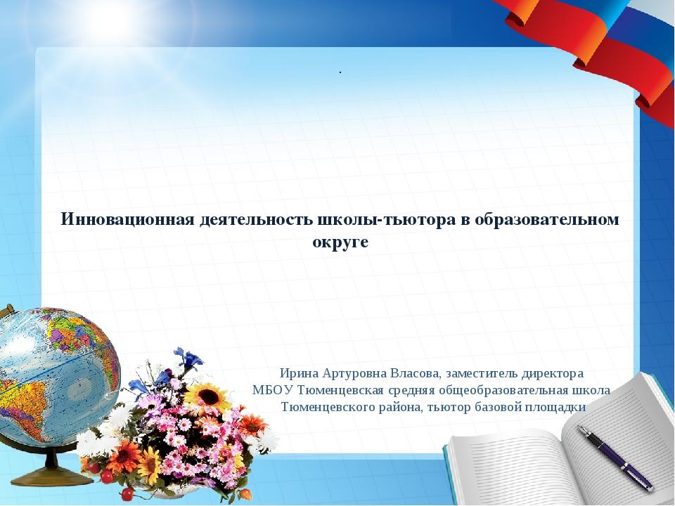 Инновационная деятельность школы-тьютора в образовательном округе Ирина Артур...