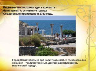 Первыми кто построил здесь крепость были греки. А основание города Севастопол