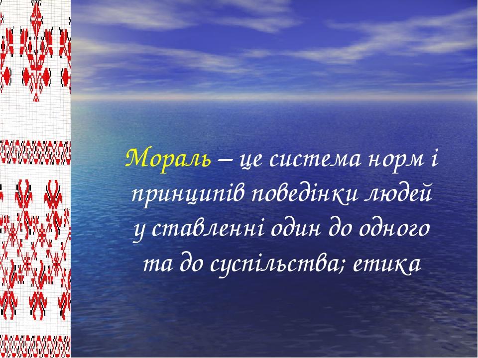 Мораль – це система норм і принципів поведінки людей у ставленні один до одн...