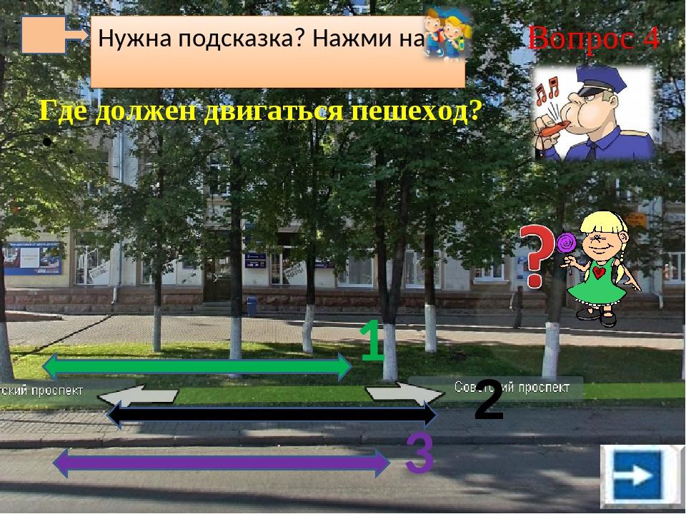 Нужна подсказка? Нажми на Вопрос 4 . Где должен двигаться пешеход? 1 3 2