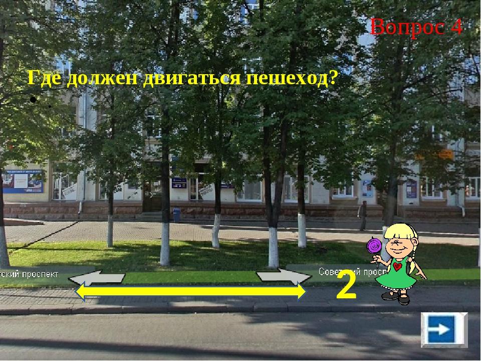 Вопрос 4 . Где должен двигаться пешеход? 2