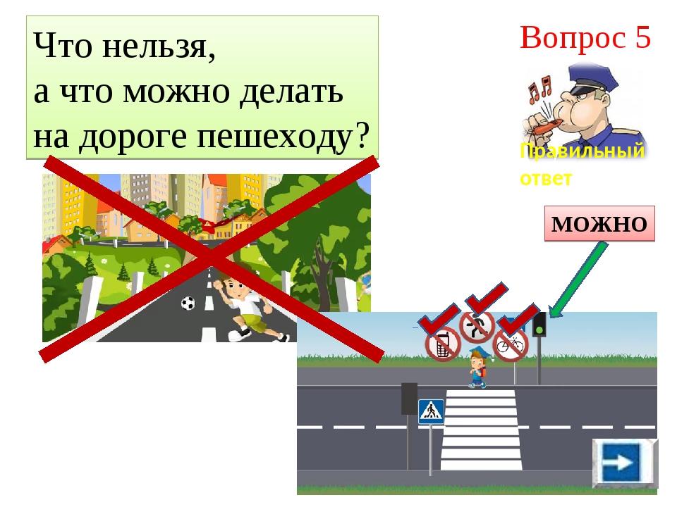Что нельзя, а что можно делать на дороге пешеходу? Правильный ответ Вопрос 5...