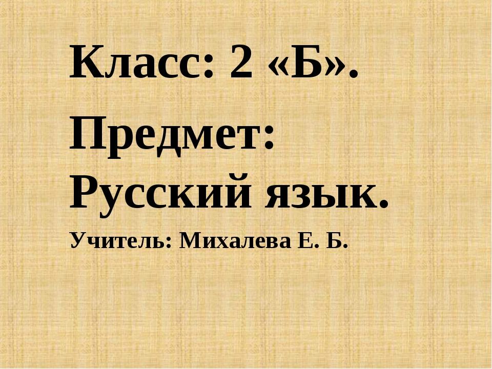Класс: 2 «Б». Предмет: Русский язык. Учитель: Михалева Е. Б.