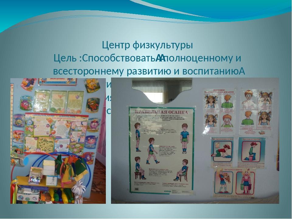 Центр физкультуры Цель :Способствоватьполноценному и всестороннему развитию...