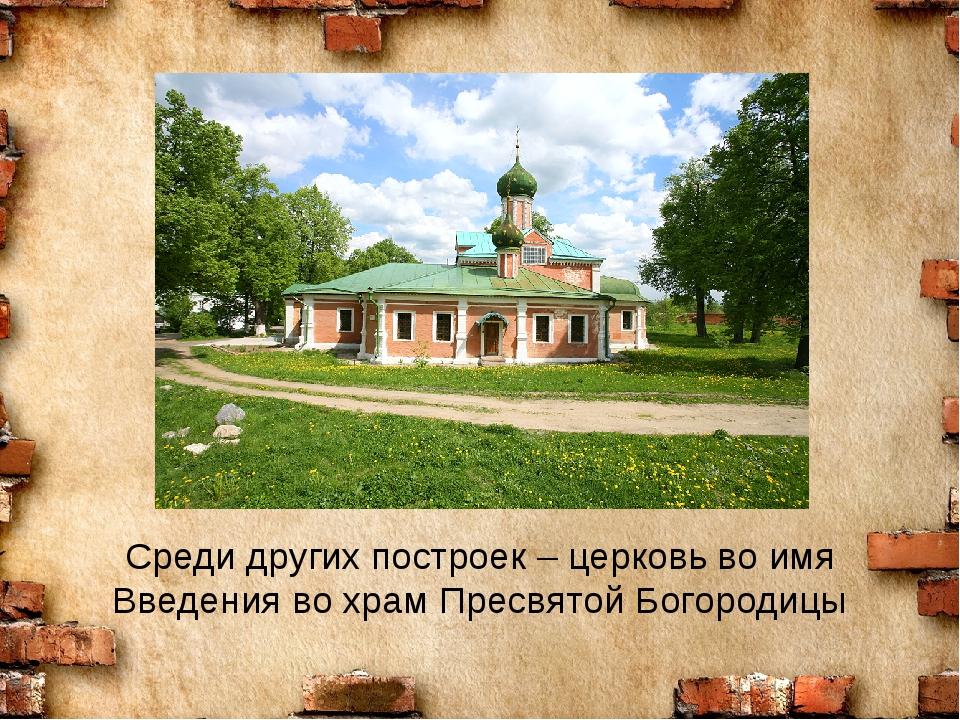 Среди других построек – церковь во имя Введения во храм Пресвятой Богородицы
