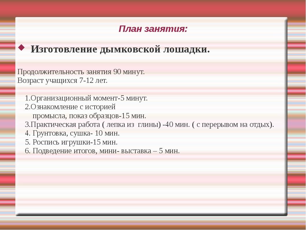План занятия: Изготовление дымковской лошадки. Продолжительность занятия 90 м...