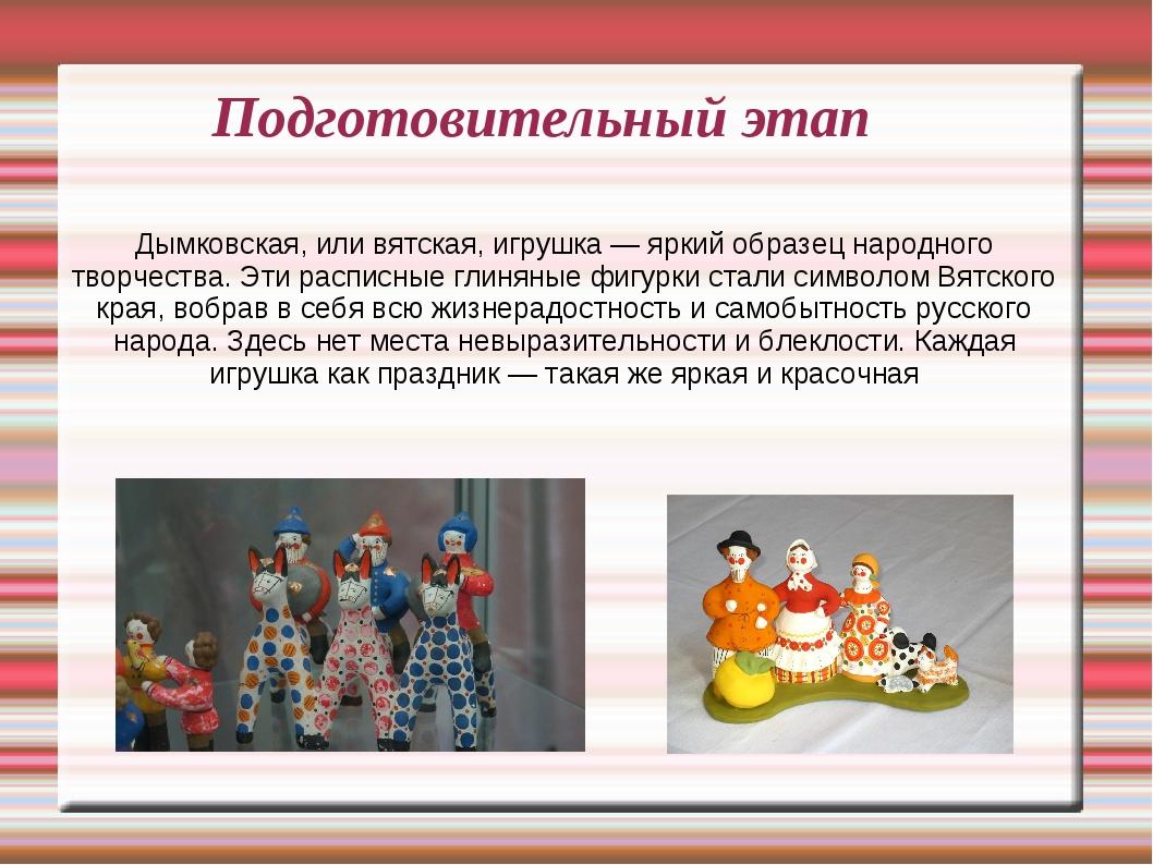 Подготовительный этап Дымковская, или вятская, игрушка — яркий образец народн...