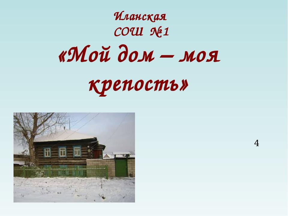 Иланская СОШ № 1 «Мой дом – моя крепость» Выполнила ученица 4 класса Лысикова...
