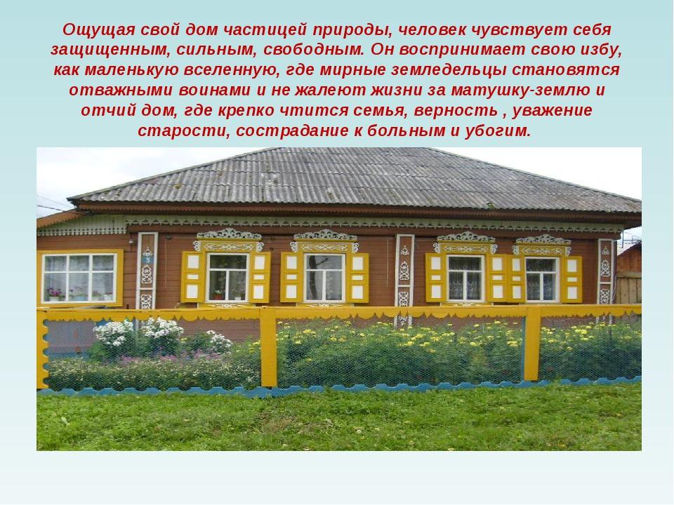 Ощущая свой дом частицей природы, человек чувствует себя защищенным, сильным,...