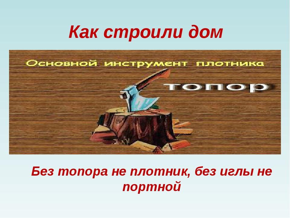 Без топора не плотник, без иглы не портной Как строили дом