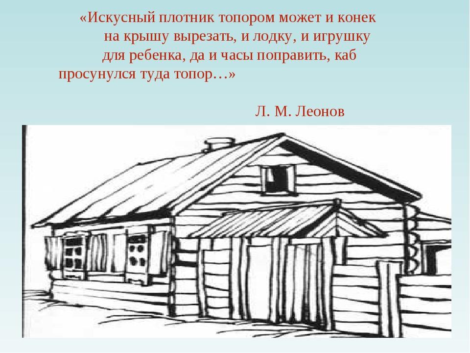 «Искусный плотник топором может и конек на крышу вырезать, и лодку, и игрушку...