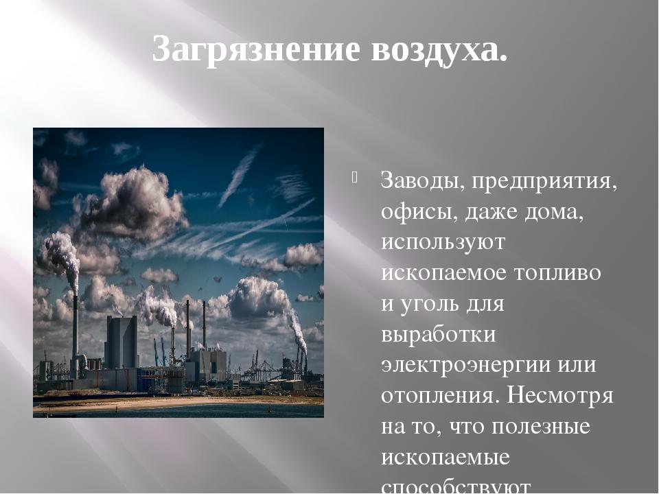 Загрязнение воздуха. Заводы, предприятия, офисы, даже дома, используют ископа...