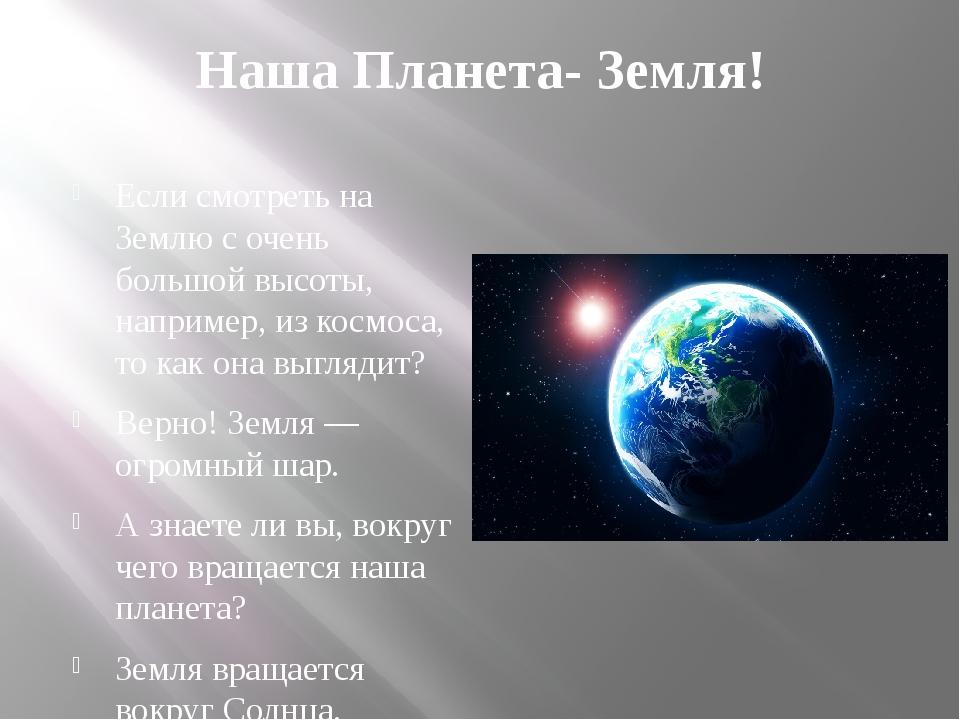 Наша Планета- Земля! Если смотреть на Землю с очень большой высоты, например,...