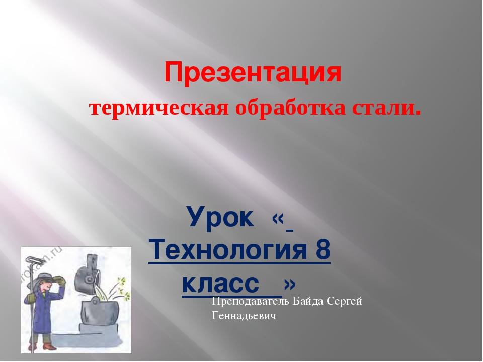 Презентация термическая обработка стали. Урок « Технология 8 класс » Преподав...