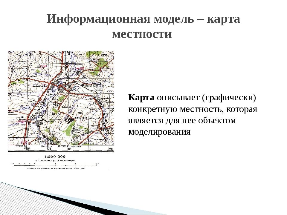 Информационная модель – карта местности Карта описывает (графически) конкретн...
