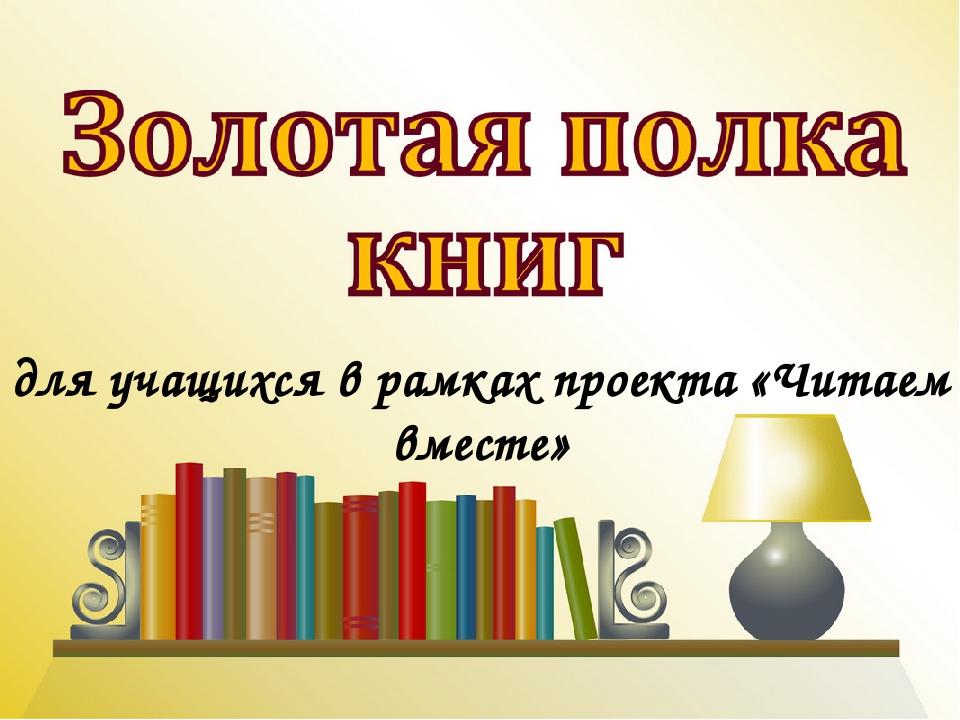 для учащихся в рамках проекта «Читаем вместе»