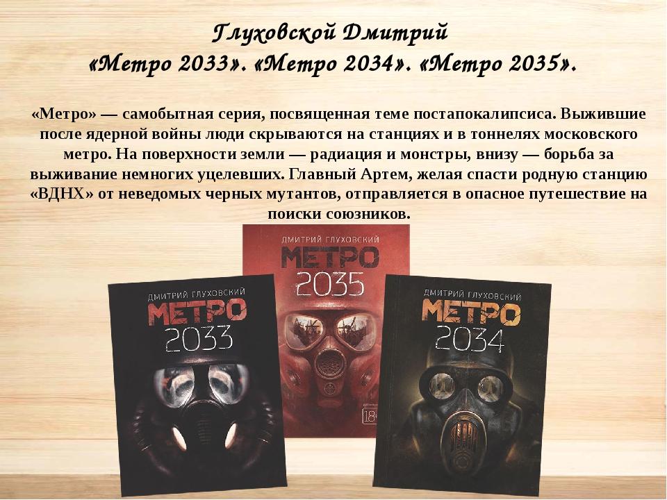 Глуховской Дмитрий «Метро 2033». «Метро 2034». «Метро 2035». «Метро» — самоб...
