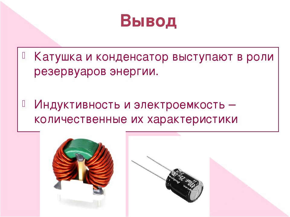 Вывод Катушка и конденсатор выступают в роли резервуаров энергии. Индуктивнос...