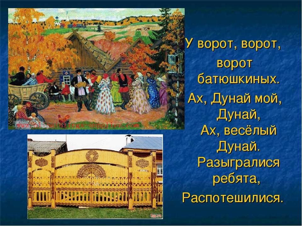 У ворот, ворот, ворот батюшкиных. Ах, Дунай мой, Дунай, Ах, весёлый Дунай. Р...