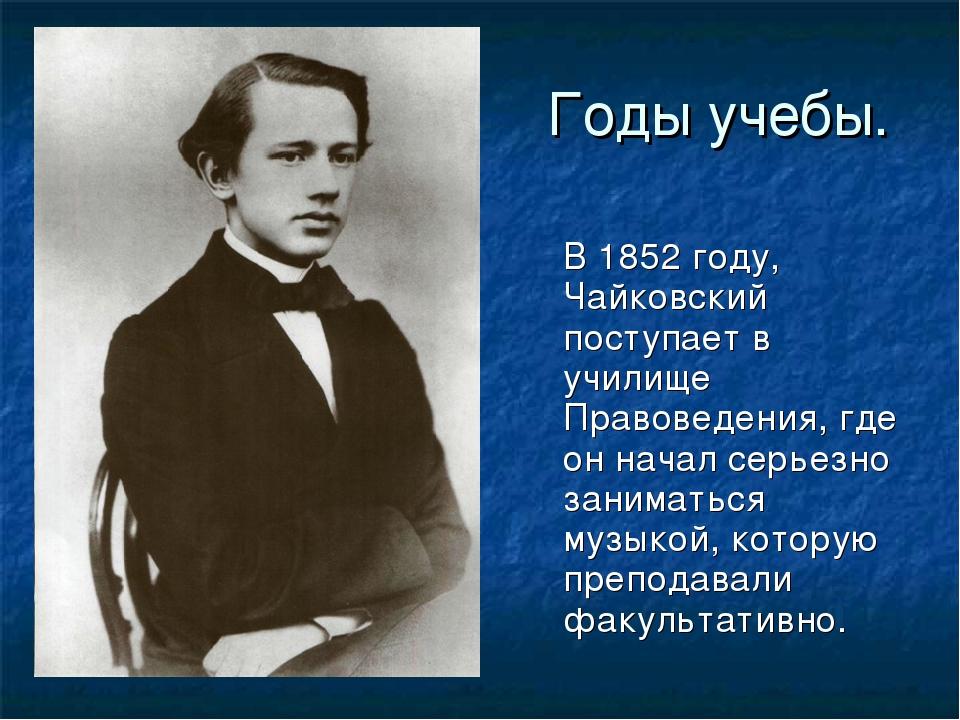 Годы учебы. В1852 году, Чайковский поступает в училище Правоведения, где он...