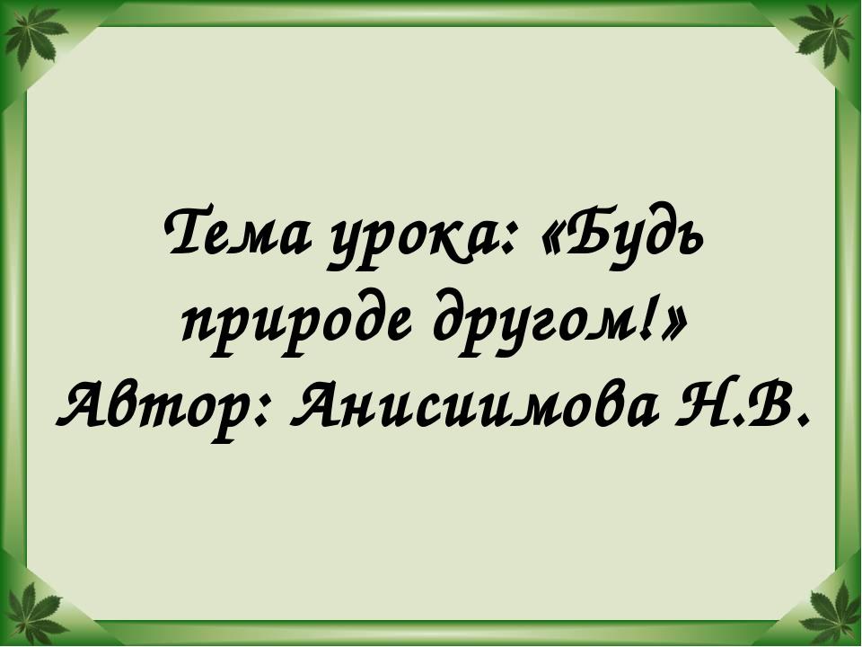 Тема урока: «Будь природе другом!» Автор: Анисиимова Н.В.