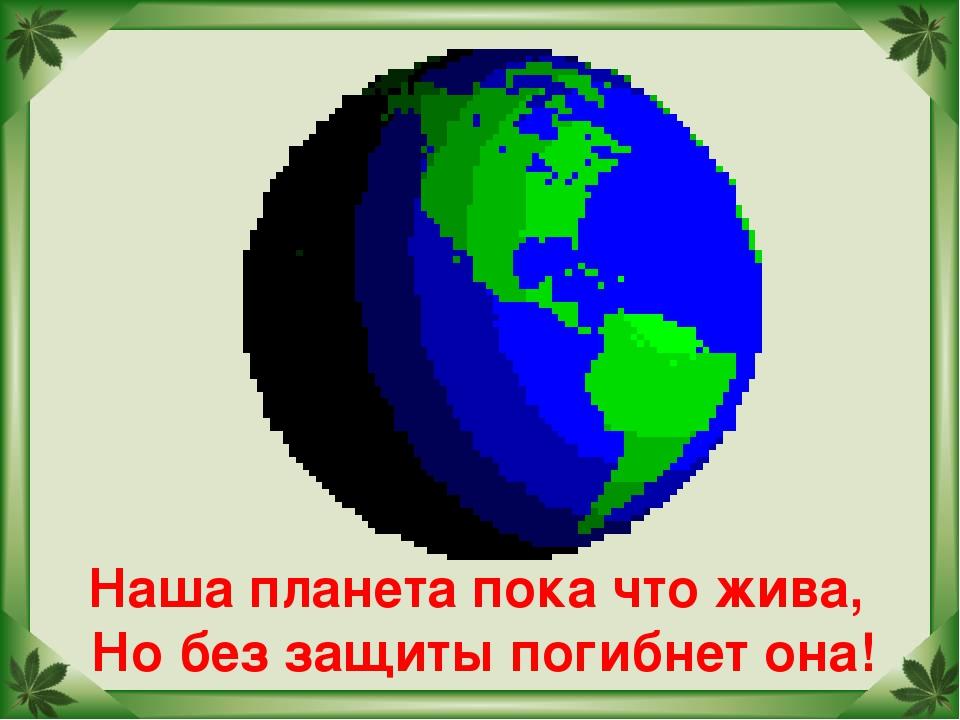 Наша планета пока что жива, Но без защиты погибнет она!