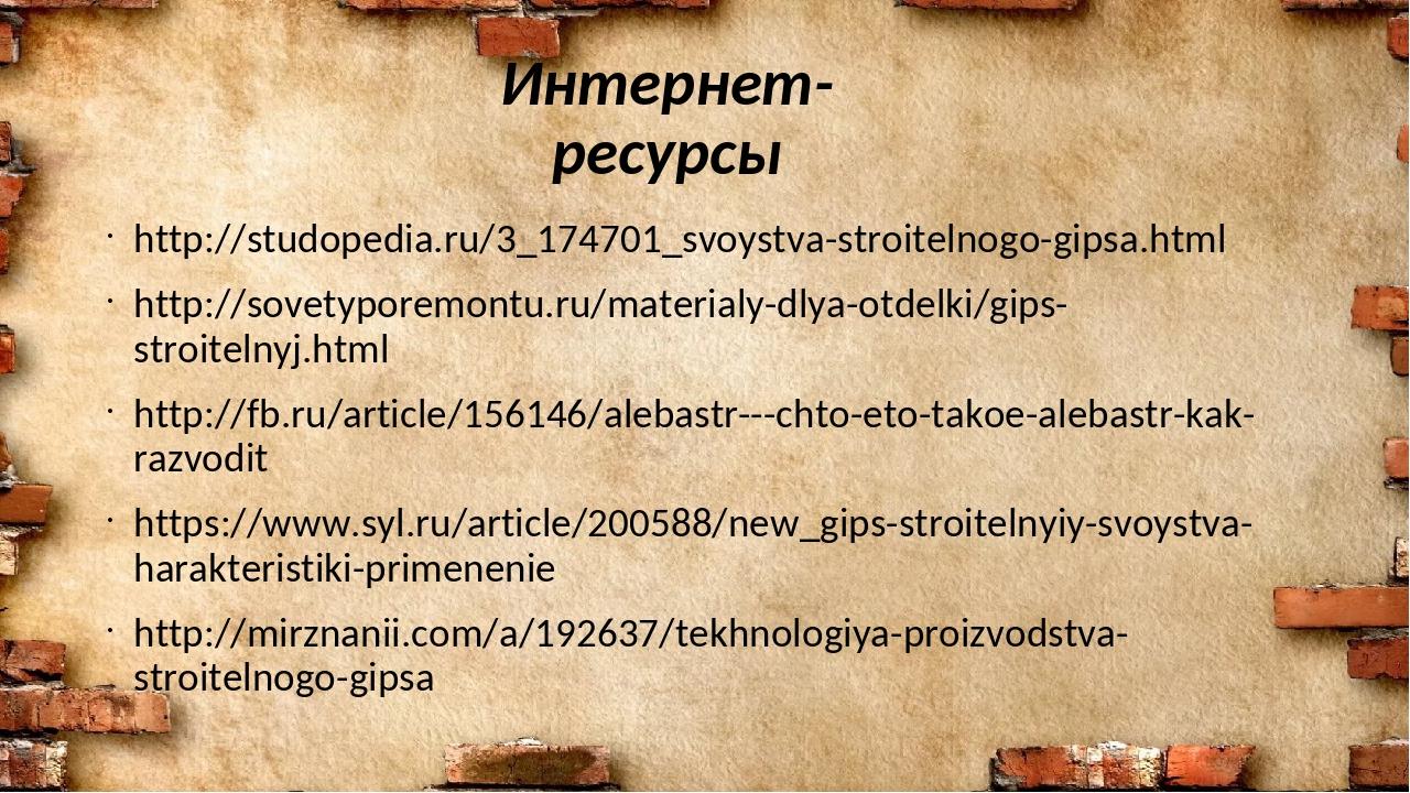 Интернет-ресурсы http://studopedia.ru/3_174701_svoystva-stroitelnogo-gipsa.ht...