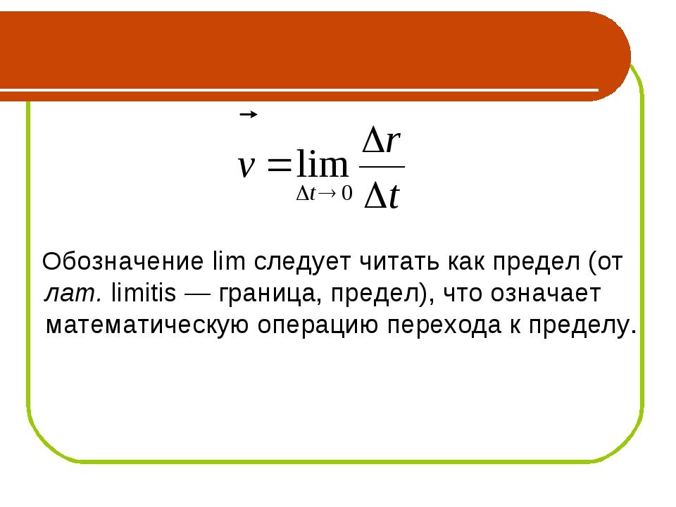 Обозначение lim следует читать как предел (от лат. limitis — граница, предел...