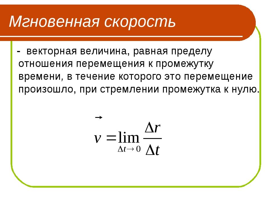 Мгновенная скорость - векторная величина, равная пределу отношения перемещени...
