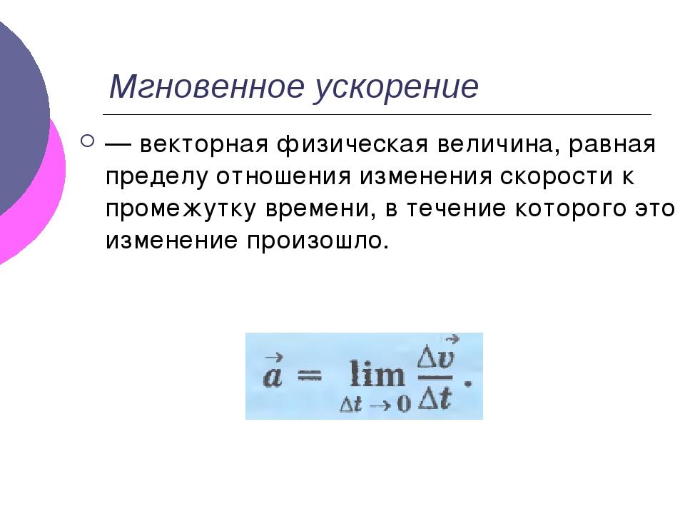Мгновенное ускорение — векторная физическая величина, равная пределу отношени...
