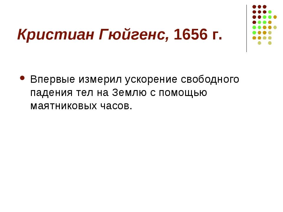 Кристиан Гюйгенс, 1656 г. Впервые измерил ускорение свободного падения тел на...