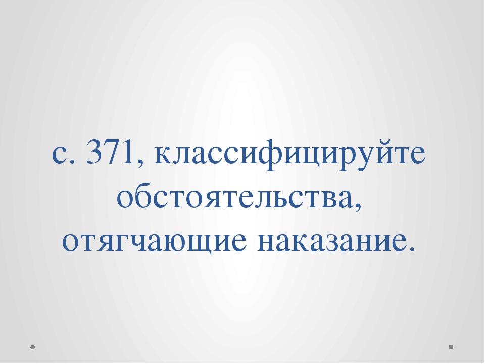 с. 371, классифицируйте обстоятельства, отягчающие наказание.