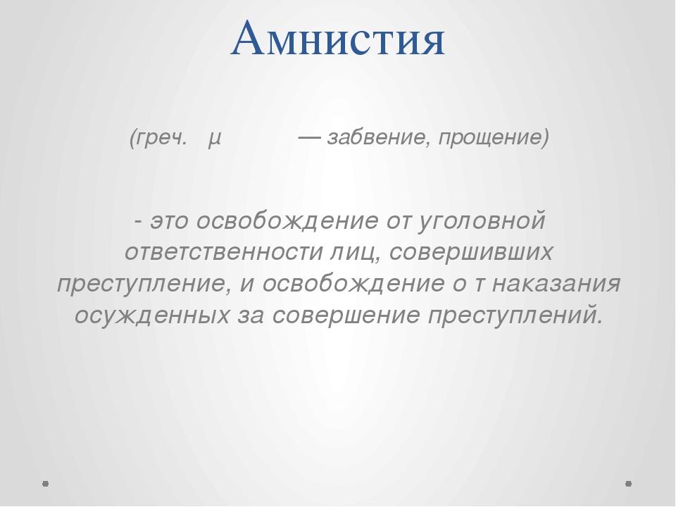 Амнистия (греч. αμνηστια — забвение, прощение) - это освобождение от уголовно...