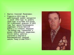 Вахтин Николай Яковлевич Родился в 1924 году. В действующей армии находился с