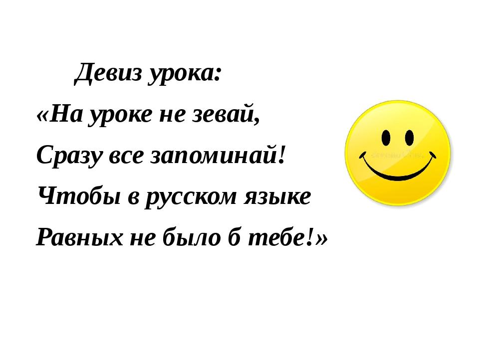 Девиз урока: «На уроке не зевай, Сразу все запоминай! Чтобы в русском языке...