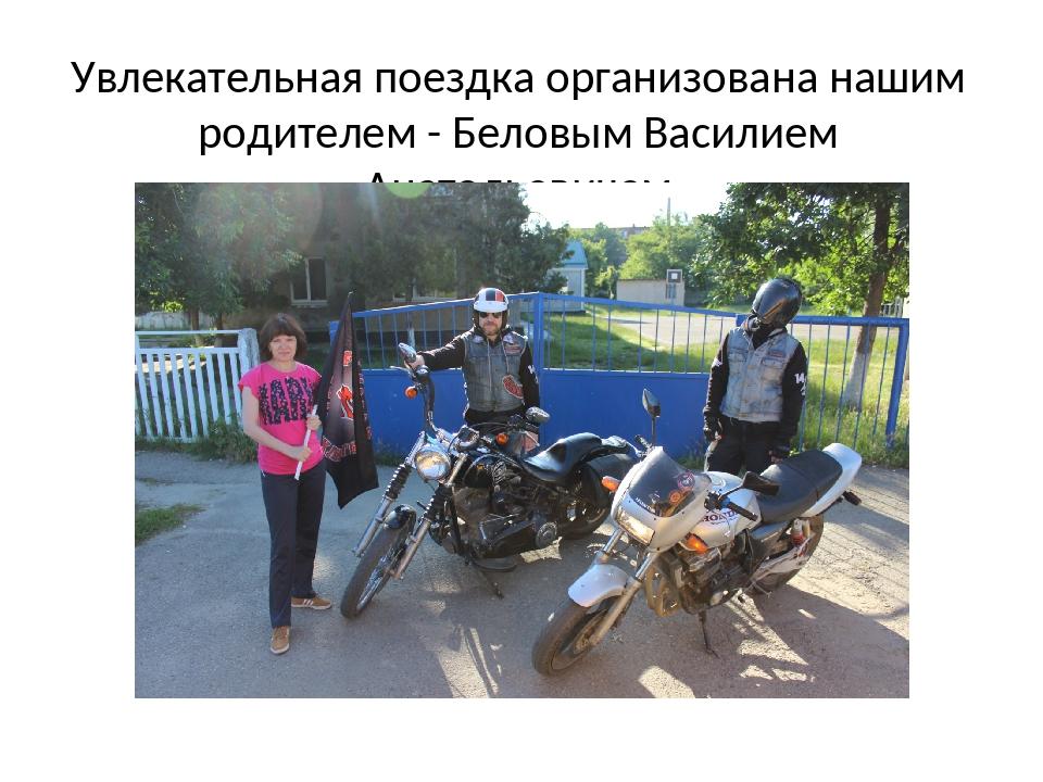 Увлекательная поездка организована нашим родителем - Беловым Василием Анатоль...