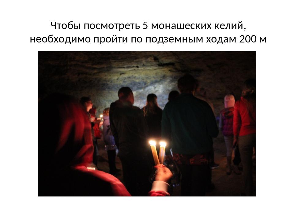 Чтобы посмотреть 5 монашеских келий, необходимо пройти по подземным ходам 200 м