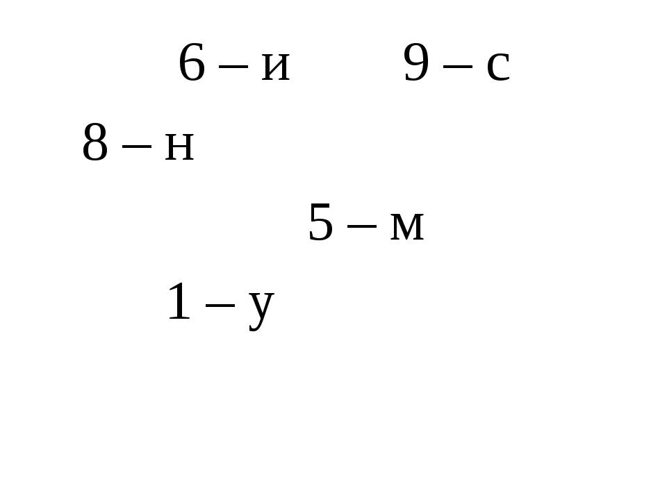 6 – и 9 – с 8 – н  5 – м 1 – у