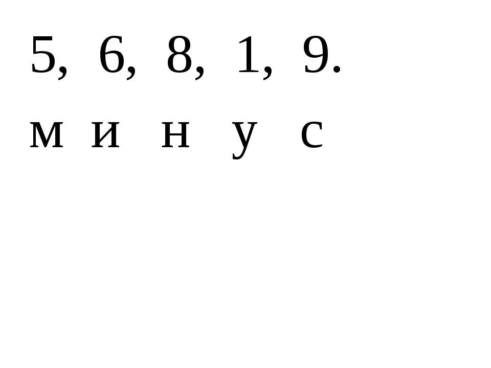 5, 6, 8, 1, 9. м и н у с