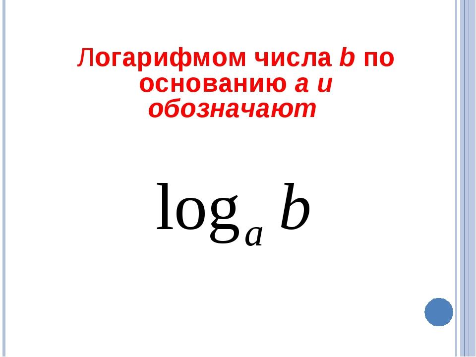 Логарифмом числа b по основанию a и обозначают