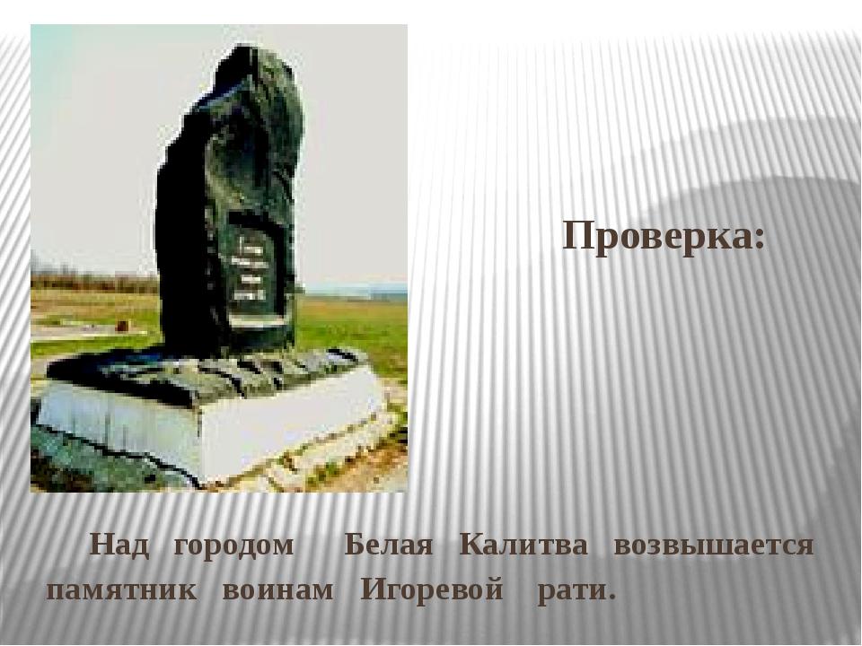 Проверка: Над городом Белая Калитва возвышается памятник воинам Игоревой ра...