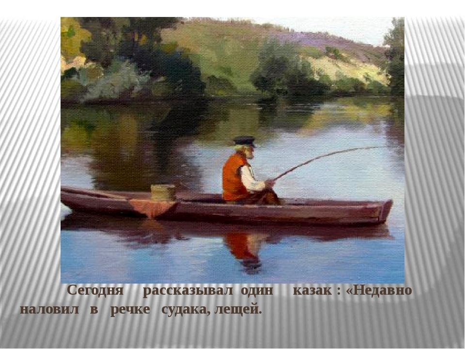 Сегодня рассказывал один казак : «Недавно наловил в речке судака, лещей.