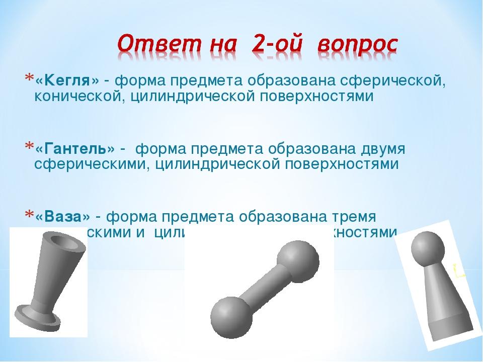 «Кегля» - форма предмета образована сферической, конической, цилиндрической п...