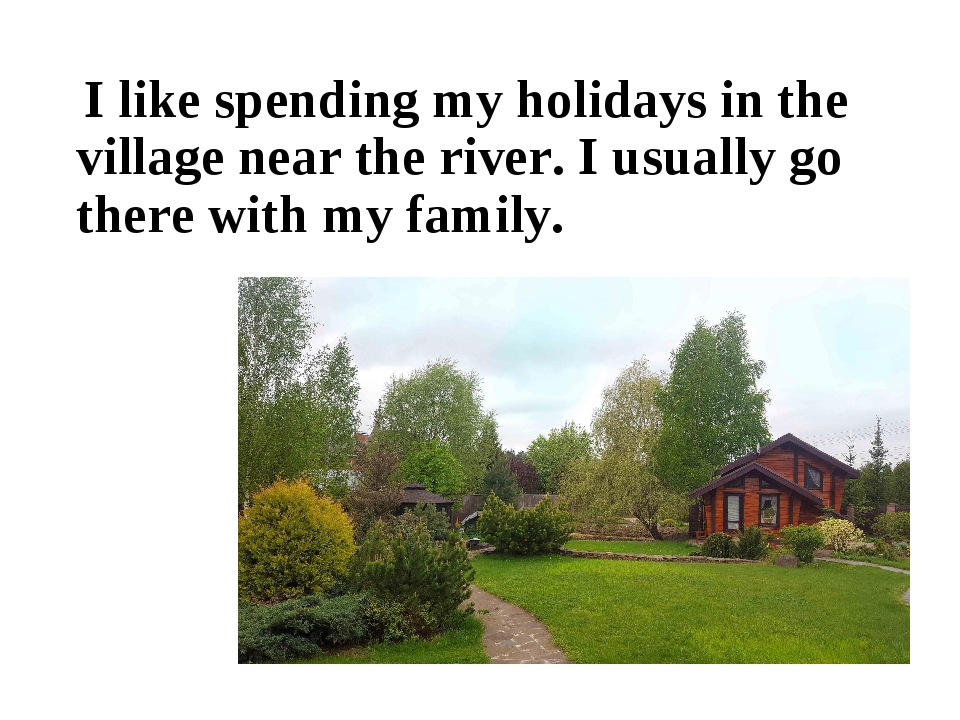 I like spending my holidays in the village near the river. I usually go ther...