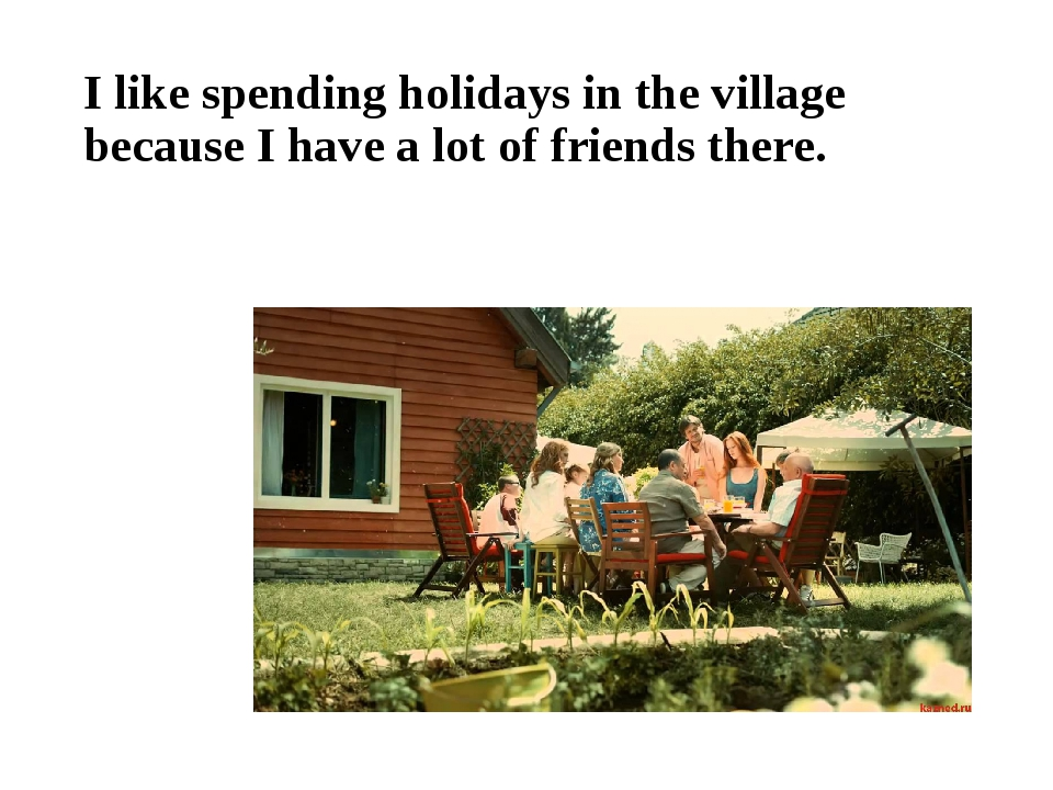 I like spending holidays in the village because I have a lot of friends there.