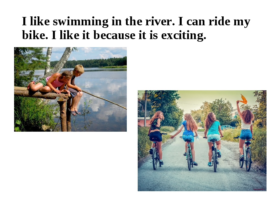 I like swimming in the river. I can ride my bike. I like it because it is exc...