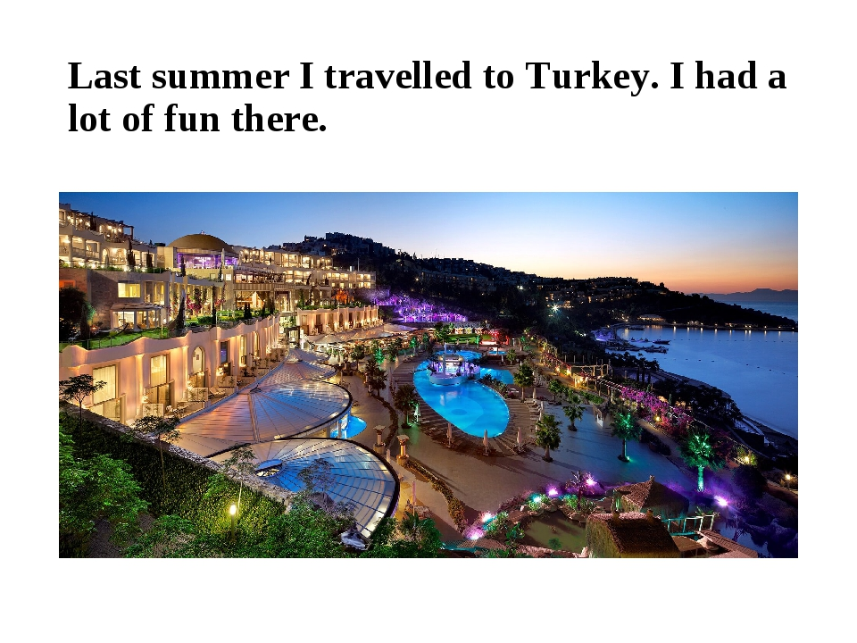 Last summer I travelled to Turkey. I had a lot of fun there.