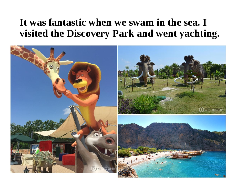It was fantastic when we swam in the sea. I visited the Discovery Park and we...