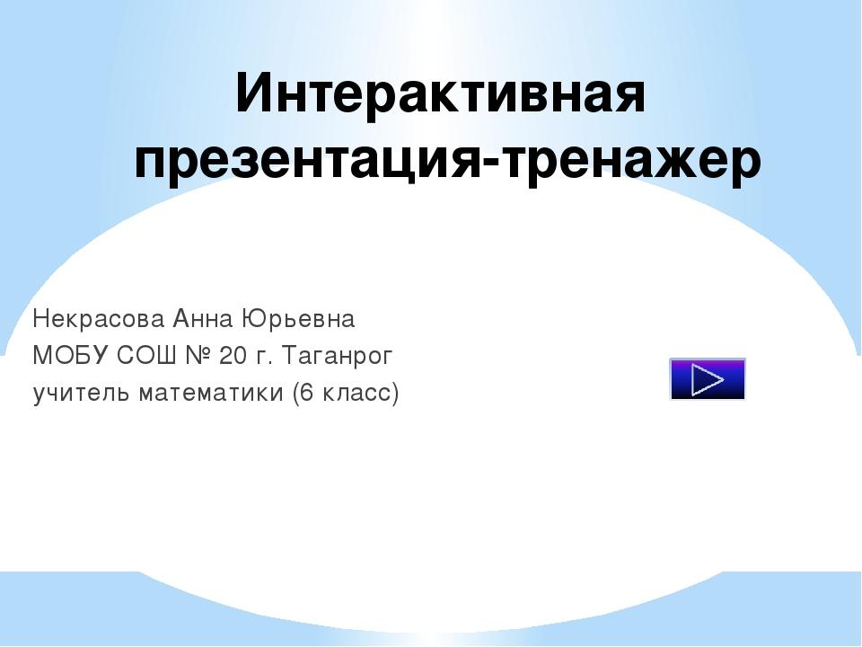 Интерактивная презентация-тренажер Некрасова Анна Юрьевна МОБУ СОШ № 20 г. Та...
